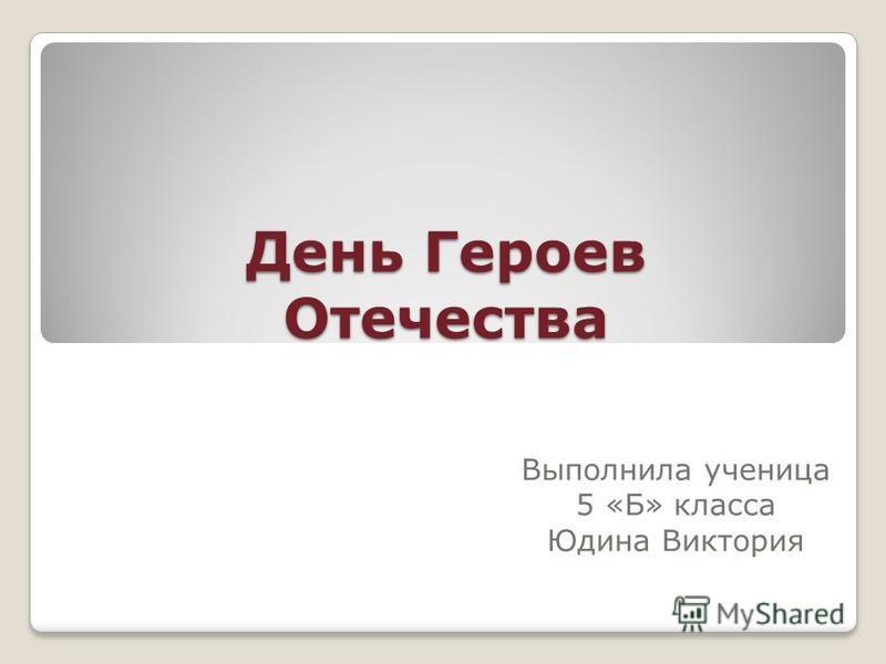 День Героев Отечества Выполнила ученица 5 «Б» класса Юдина Виктория