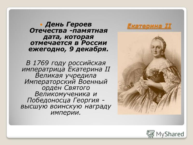 Екатерина II День Героев Отечества -памятная дата, которая отмечается в России ежегодно, 9 декабря. В 1769 году российская императрица Екатерина II Великая учредила Императорский Военный орден Святого Великомученика и Победоносца Георгия - высшую вои