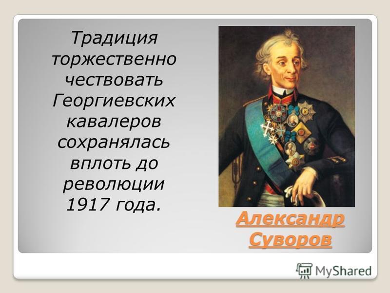 Александр Суворов Традиция торжественно чествовать Георгиевских кавалеров сохранялась вплоть до революции 1917 года.