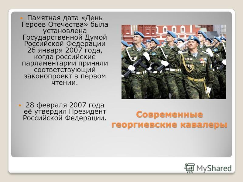 Современные георгиевские кавалеры Памятная дата «День Героев Отечества» была установлена Государственной Думой Российской Федерации 26 января 2007 года, когда российские парламентарии приняли соответствующий законопроект в первом чтении. 28 февраля 2