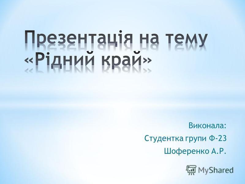 Виконала: Студентка групи Ф-23 Шоференко А.Р.