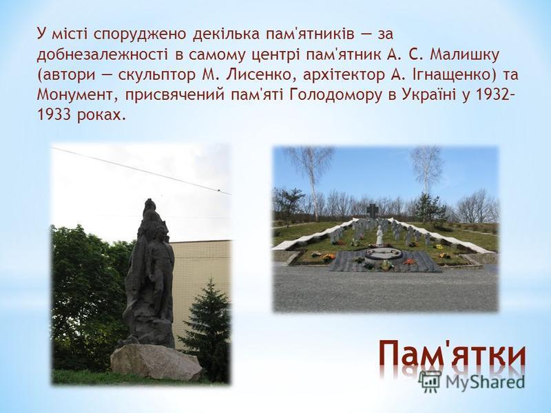 У місті споруджено декілька пам'ятників за добнезалежності в самому центрі пам'ятник А. С. Малишку (автори скульптор М. Лисенко, архітектор А. Ігнащенко) та Монумент, присвячений пам'яті Голодомору в Україні у 1932– 1933 роках.