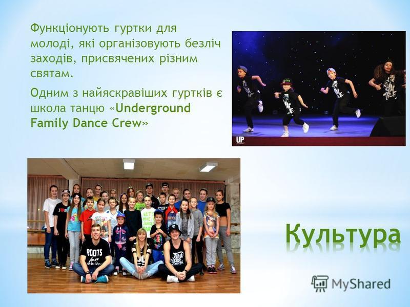 Функціонують гуртки для молоді, які організовують безліч заходів, присвячених різним святам. Одним з найяскравіших гуртків є школа танцю «Underground Family Dance Crew»