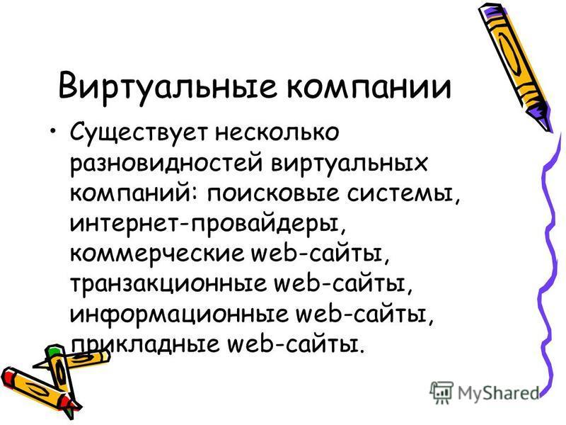 Виртуальные компании Существует несколько разновидностей виртуальных компаний: поисковые системы, интернет-провайдеры, коммерческие web-сайты, транзакционные web-сайты, информационные web-сайты, прикладные web-сайты.