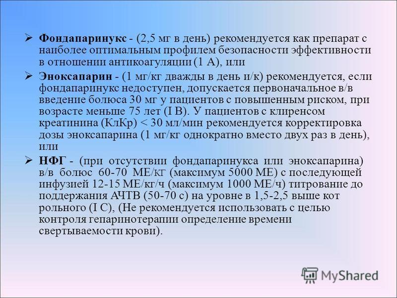 Фондапаринукс - (2,5 мг в день) рекомендуется как препарат с наиболее оптимальным профилем безопасности эффективности в отношении антикоагуляции (1 А), или Эноксапарин - (1 мг/кг дважды в день и/к) рекомендуется, если фондапаринукс недоступен, допуск