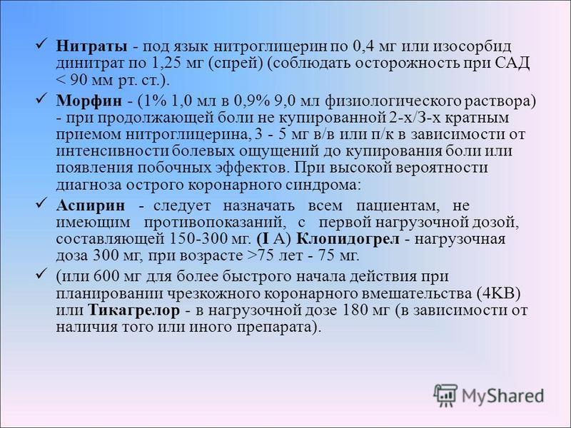 Нитраты - под язык нитроглицерин по 0,4 мг или изосорбид динитрат по 1,25 мг (спрей) (соблюдать осторожность при САД < 90 мм рт. ст.). Морфин - (1% 1,0 мл в 0,9% 9,0 мл физиологического раствора) - при продолжающей боли не купированной 2-х/З-х кратны