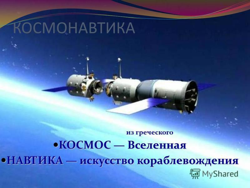 КОСМОНАВТИКА из греческого КОСМОС Вселенная КОСМОС Вселенная НАВТИКА искусство кораблевождения НАВТИКА искусство кораблевождения