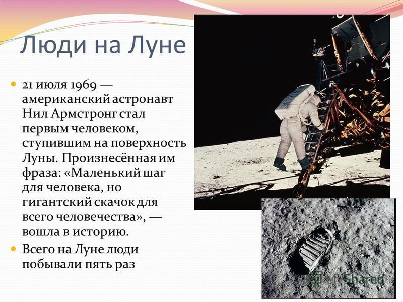 Люди на Луне 21 июля 1969 американский астронавт Нил Армстронг стал первым человеком, ступившим на поверхность Луны. Произнесённая им фраза: «Маленький шаг для человека, но гигантский скачок для всего человечества», вошла в историю. Всего на Луне люд
