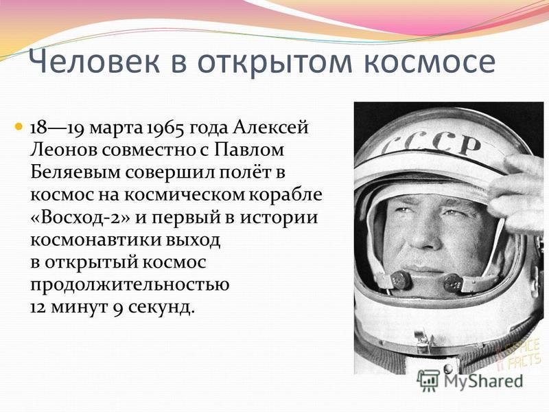 Человек в открытом космосе 1819 марта 1965 года Алексей Леонов совместно с Павлом Беляевым совершил полёт в космос на космическом корабле «Восход-2» и первый в истории космонавтики выход в открытый космос продолжительностью 12 минут 9 секунд.