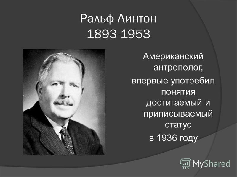 Ральф Линтон 1893-1953 Американский антрополог, впервые употребил понятия достигаемый и приписываемый статус в 1936 году