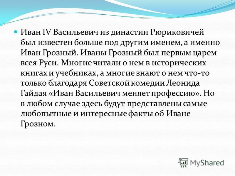 Иван IV Васильевич из династии Рюриковичей был известен больше под другим именем, а именно Иван Грозный. Иваны Грозный был первым царем всея Руси. Многие читали о нем в исторических книгах и учебниках, а многие знают о нем что-то только благодаря Сов