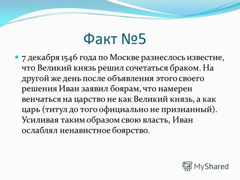Факт 5 7 декабря 1546 года по Москве разнеслось известие, что Великий князь решил сочетаться браком. На другой же день после объявления этого своего решения Иван заявил боярам, что намерен венчаться на царство не как Великий князь, а как царь (титул
