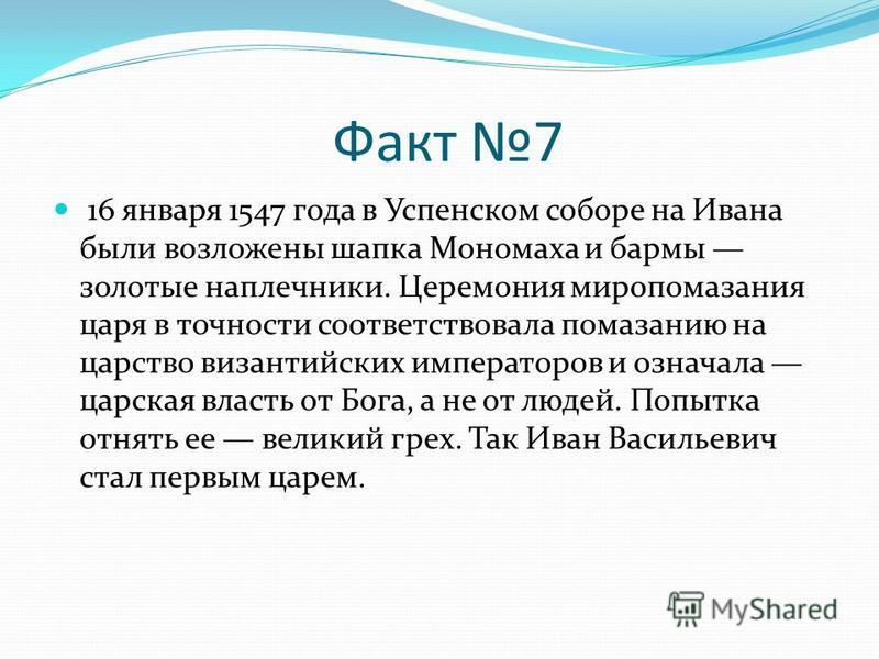Факт 7 16 января 1547 года в Успенском соборе на Ивана были возложены шапка Мономаха и бармы золотые наплечники. Церемония миропомазания царя в точности соответствовала помазанию на царство византийских императоров и означала царская власть от Бога,