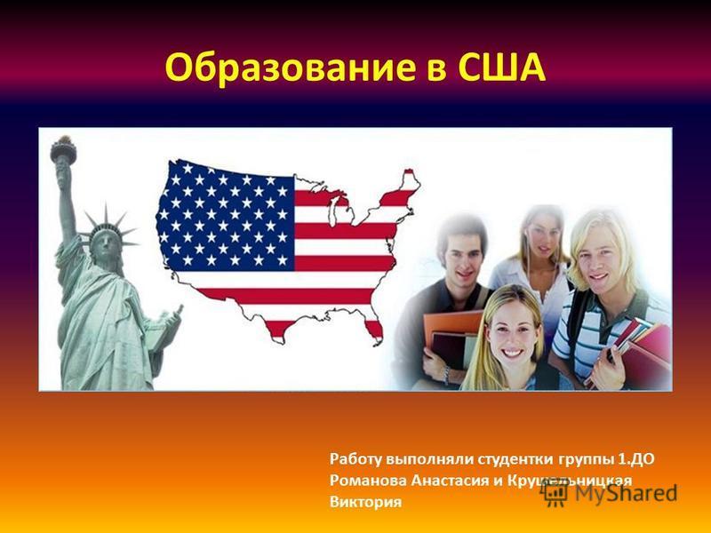 Образование в США Работу выполняли студентки группы 1. ДО Романова Анастасия и Крушельницкая Виктория