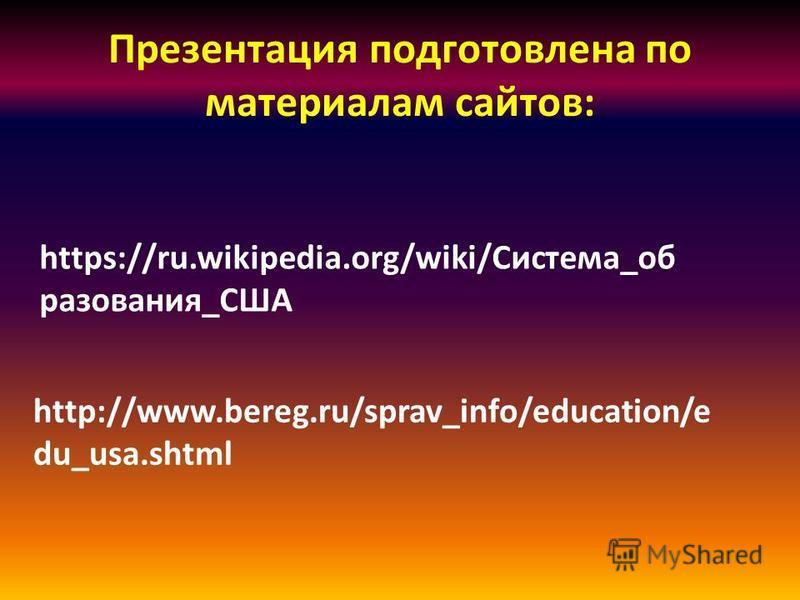 Презентация подготовлена по материалам сайтов: https://ru.wikipedia.org/wiki/Система_об разования_США http://www.bereg.ru/sprav_info/education/e du_usa.shtml