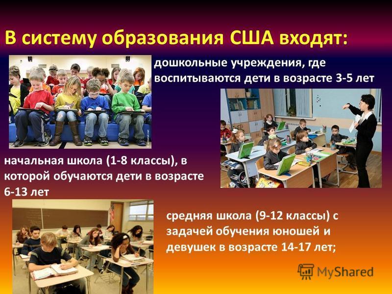 В систему образования США входят: дошкольные учреждения, где воспитываются дети в возрасте 3-5 лет начальная школа (1-8 классы), в которой обучаются дети в возрасте 6-13 лет средняя школа (9-12 классы) с задачей обучения юношей и девушек в возрасте 1