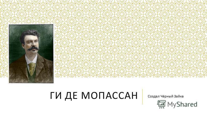 ГИ ДЕ МОПАССАН Создал Чёрный Зайка