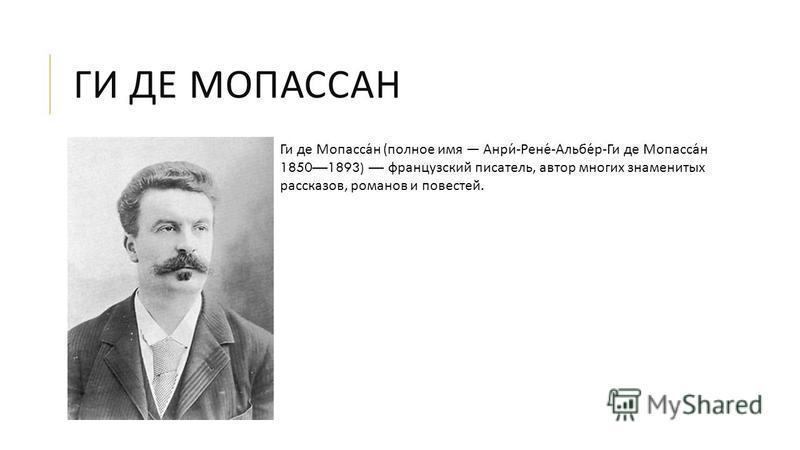 ГИ ДЕ МОПАССАН Ги де Мопассан ( полное имя Анри - Рене - Альбер - Ги де Мопассан 18501893) французский писатель, автор многих знаменитых рассказов, романов и повестей.