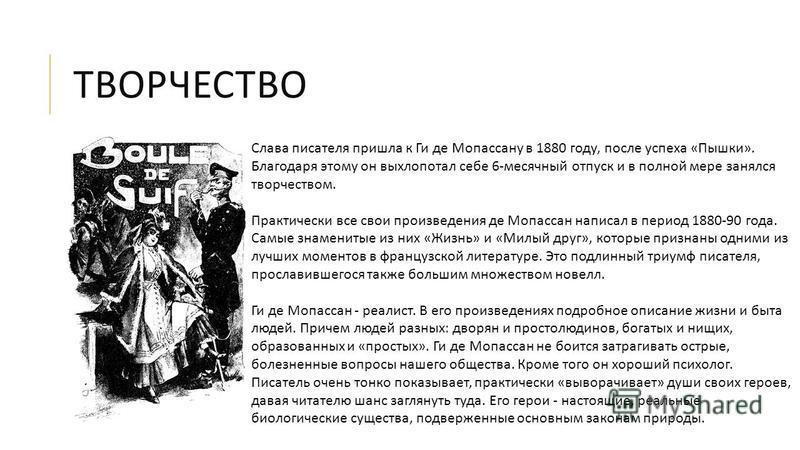 ТВОРЧЕСТВО Слава писателя пришла к Ги де Мопассану в 1880 году, после успеха « Пышки ». Благодаря этому он выхлопотал себе 6- месячный отпуск и в полной мере занялся творчеством. Практически все свои произведения де Мопассан написал в период 1880-90