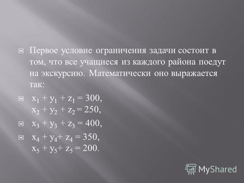 Первое условие ограничения задачи состоит в том, что все учащиеся из каждого района поедут на экскурсию. Математически оно выражается так : x 1 + у 1 + z 1 = 300, х 2 + у 2 + z 2 = 250, х 3 + у 3 + z 3 = 400, х 4 + у 4 + z 4 = 350, х 5 + у 5 + z 5 =