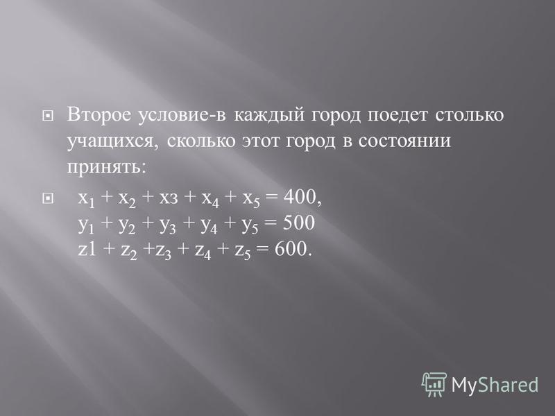 Второе условие - в каждый город поедет столько учащихся, сколько этот город в состоянии принять : х 1 + х 2 + хз + х 4 + х 5 = 400, у 1 + у 2 + у 3 + у 4 + у 5 = 500 z1 + z 2 +z 3 + z 4 + z 5 = 600.