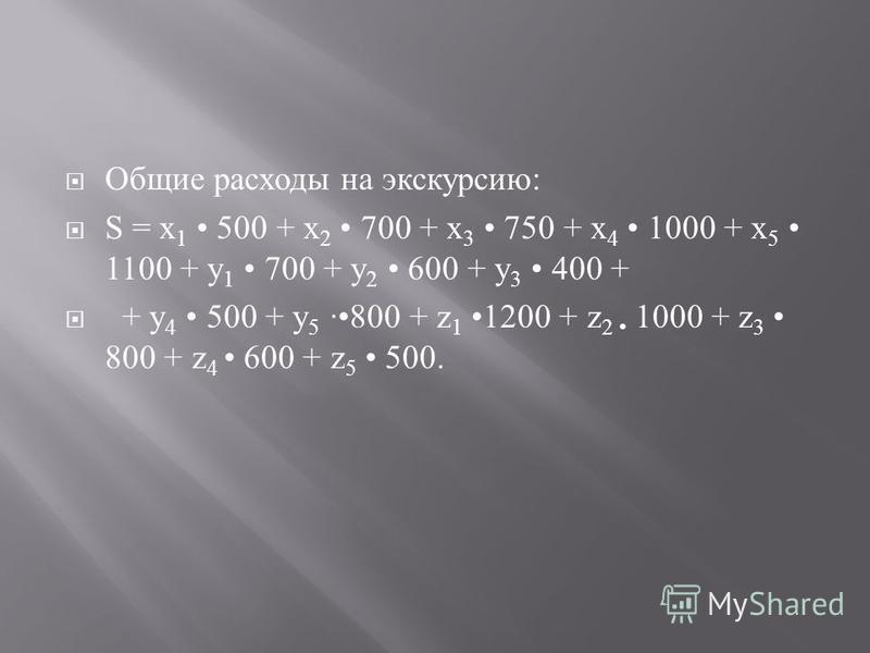 Общие расходы на экскурсию : S = х 1 500 + х 2 700 + х 3 750 + х 4 1000 + х 5 1100 + у 1 700 + у 2 600 + у 3 400 + + у 4 500 + у 5 ·800 + z 1 1200 + z 2 1000 + z 3 800 + z 4 600 + z 5 500.