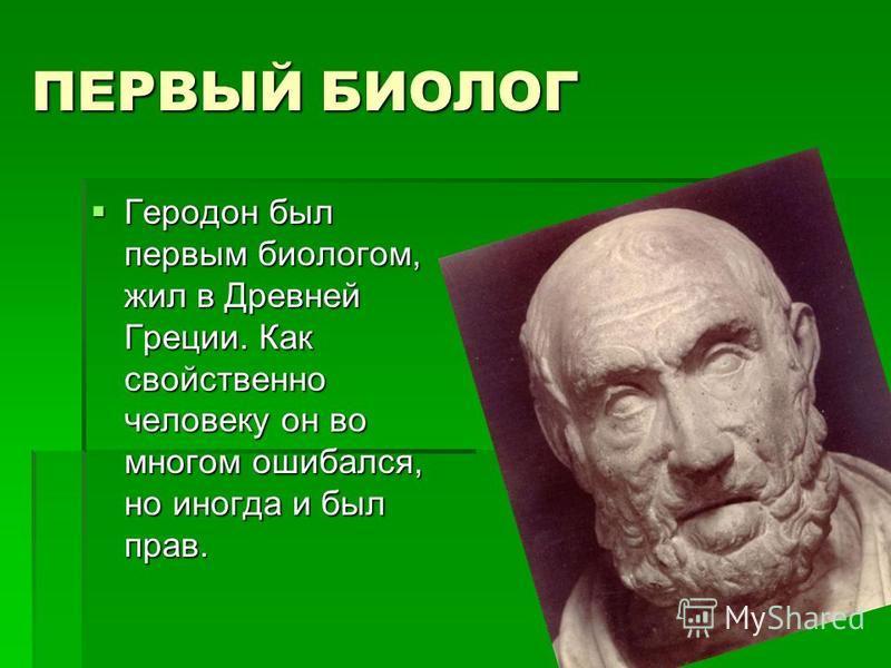 ПЕРВЫЙ БИОЛОГ Геродон был первым биологом, жил в Древней Греции. Как свойственно человеку он во многом ошибался, но иногда и был прав. Геродон был первым биологом, жил в Древней Греции. Как свойственно человеку он во многом ошибался, но иногда и был