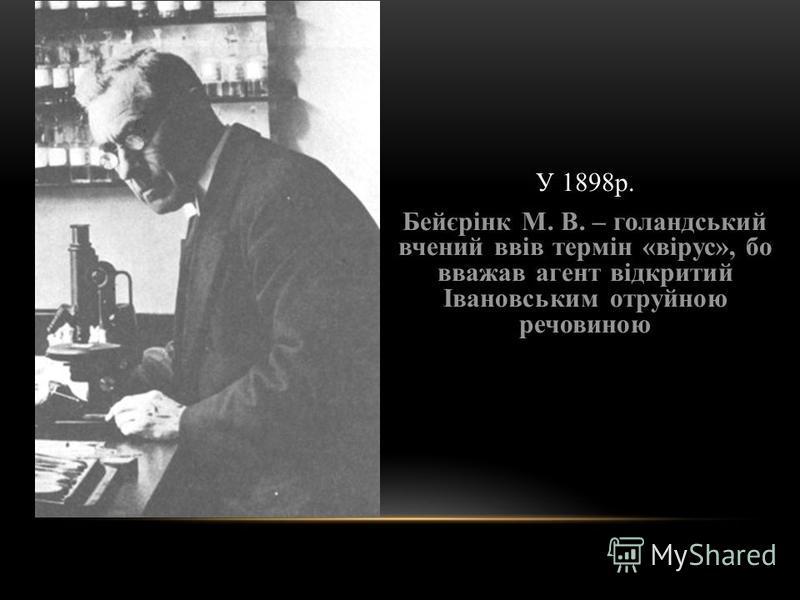 У 1898р. Бейєрінк М. В. – голандський вчений ввів термін «вірус», бо вважав агент відкритий Івановським отруйною речовиною