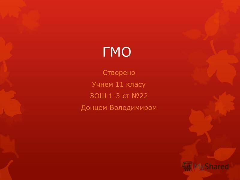 ГМО Створено Учнем 11 класу ЗОШ 1-3 ст 22 Донцем Володимиром