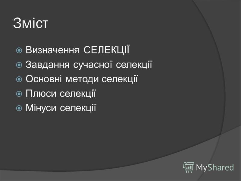 Зміст Визначення СЕЛЕКЦІЇ Завдання сучасної селекції Основні методи селекції Плюси селекції Мінуси селекції