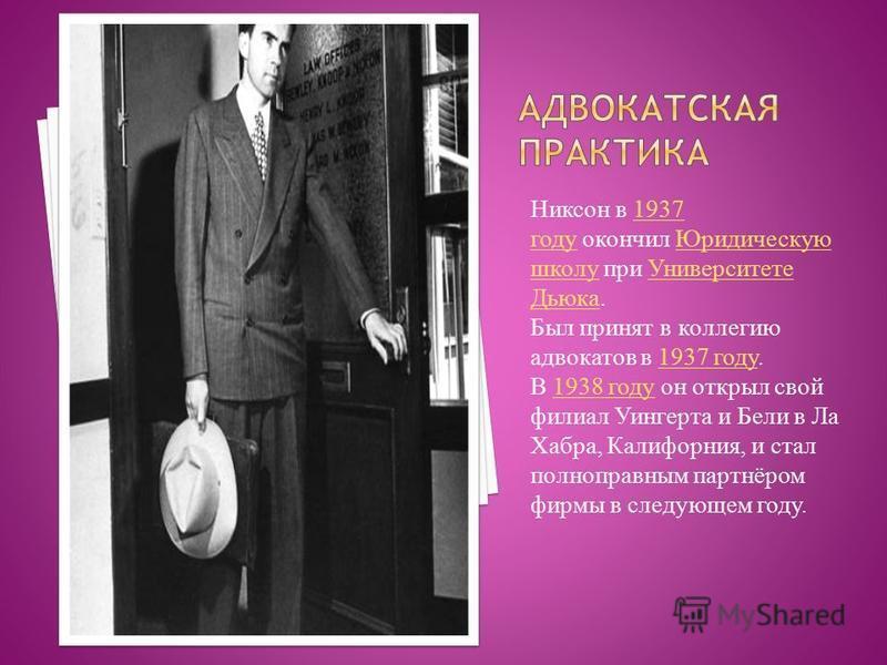 Никсон в 1937 году окончил Юридическую школу при Университете Дьюка.1937 году Юридическую школу Университете Дьюка Был принят в коллегию адвокатов в 1937 году.1937 году В 1938 году он открыл свой филиал Уингерта и Бели в Ла Хабра, Калифорния, и стал