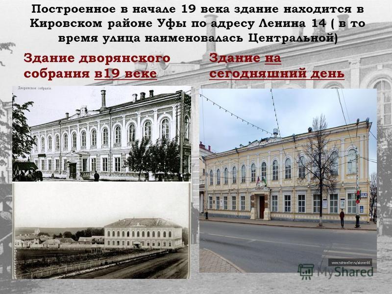 Построенное в начале 19 века здание находится в Кировском районе Уфы по адресу Ленина 14 ( в то время улица наименовалась Центральной) Здание дворянского собрания в 19 веке Здание на сегодняшний день