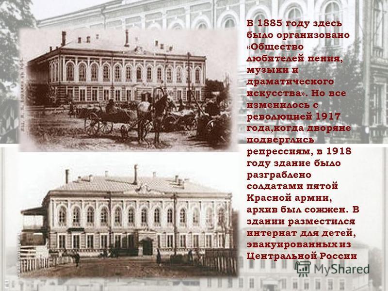 В 1885 году здесь было организовано «Общество любителей пения, музыки и драматического искусства». Но все изменилось с революцией 1917 года,когда дворяне подверглись репрессиям, в 1918 году здание было разграблено солдатами пятой Красной армии, архив