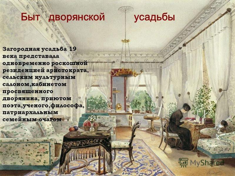 Быт дворянской усадьбы Загородная усадьба 19 века представала одновременно роскошной резиденцией аристократа, сельским культурным салоном,кабинетом просвещенного дворянина, приютом поэта,ученого,философа, патриархальным семейным очагом