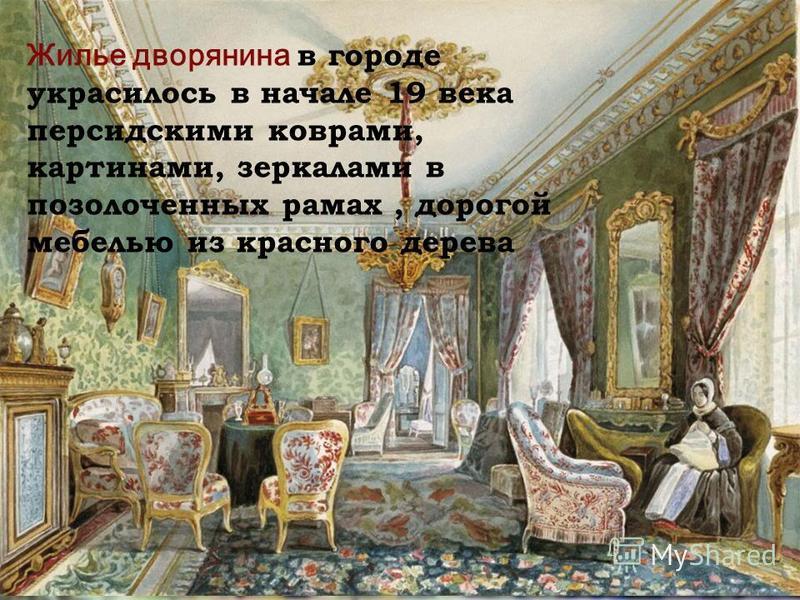 Жилье дворянина в городе украсилось в начале 19 века персидскими коврами, картинами, зеркалами в позолоченных рамах, дорогой мебелью из красного дерева