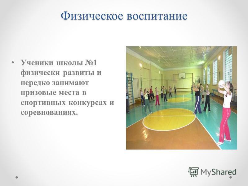Физическое воспитание Ученики школы 1 физически развиты и нередко занимают призовые места в спортивных конкурсах и соревнованиях.