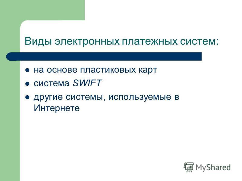 Виды электронных платежных систем: на основе пластиковых карт система SWIFT другие системы, используемые в Интернете