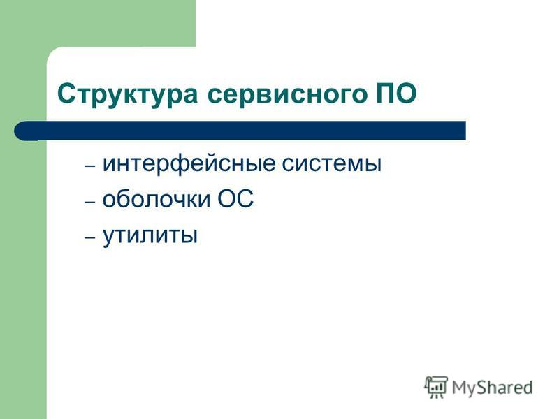 Структура сервисного ПО – интерфейсные системы – оболочки ОС – утилиты