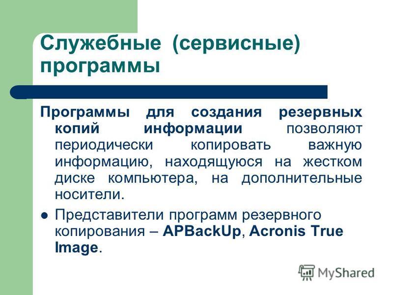 Служебные (сервисные) программы Программы для создания резервных копий информации позволяют периодически копировать важную информацию, находящуюся на жестком диске компьютера, на дополнительные носители. Представители программ резервного копирования