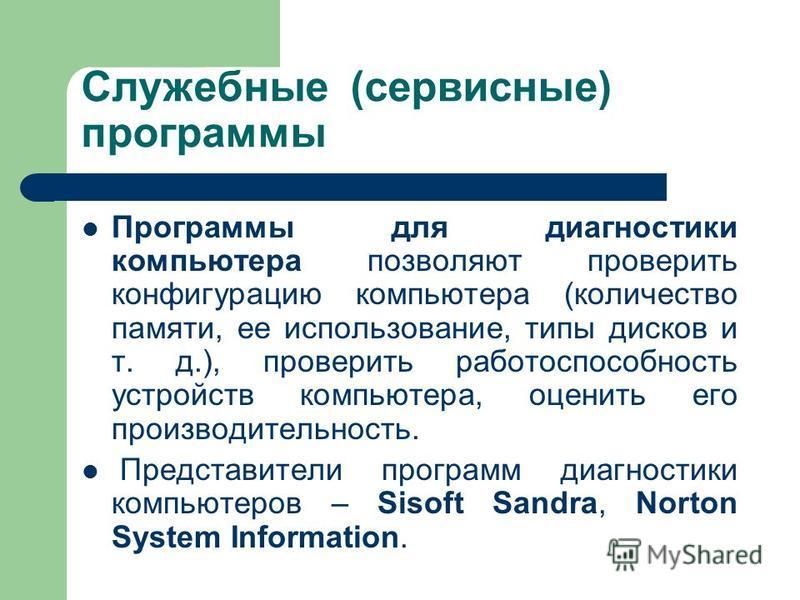 Служебные (сервисные) программы Программы для диагностики компьютера позволяют проверить конфигурацию компьютера (количество памяти, ее использование, типы дисков и т. д.), проверить работоспособность устройств компьютера, оценить его производительно