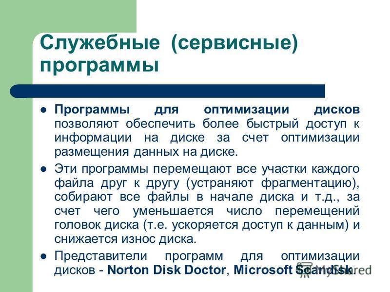 Служебные (сервисные) программы Программы для оптимизации дисков позволяют обеспечить более быстрый доступ к информации на диске за счет оптимизации размещения данных на диске. Эти программы перемещают все участки каждого файла друг к другу (устраняю