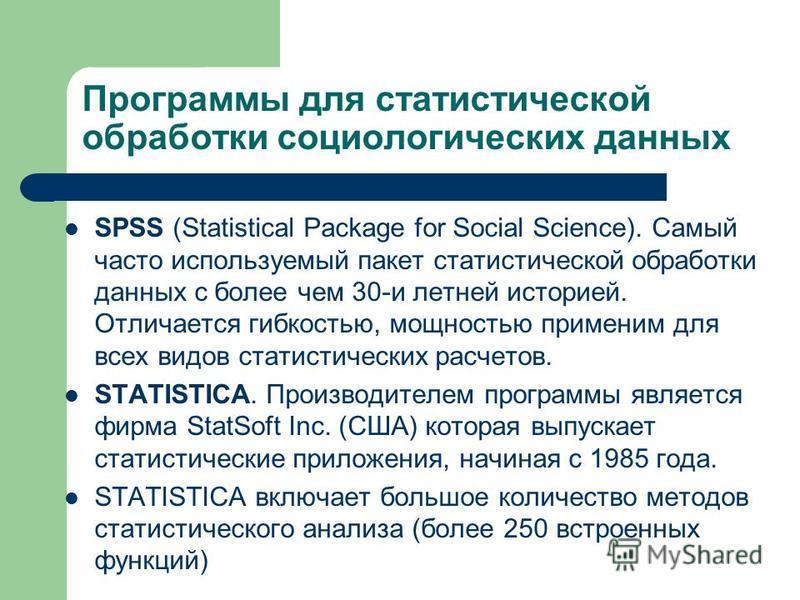 Программы для статистической обработки социологических данных SPSS (Statistical Package for Social Science). Самый часто используемый пакет статистической обработки данных с более чем 30-и летней историей. Отличается гибкостью, мощностью применим для