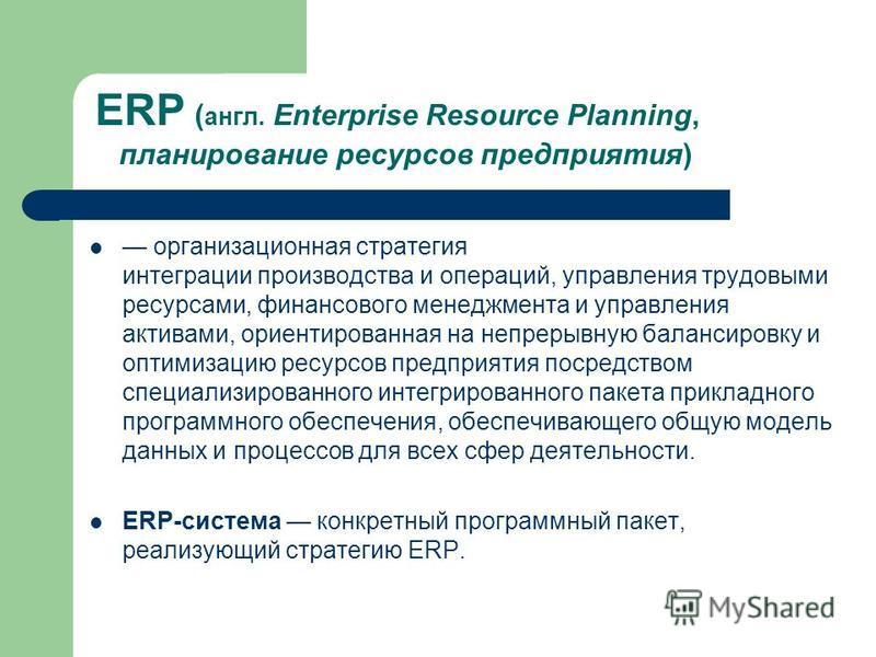 ERP ( англ. Enterprise Resource Planning, планирование ресурсов предприятия) организационная стратегия интеграции производства и операций, управления трудовыми ресурсами, финансового менеджмента и управления активами, ориентированная на непрерывную б