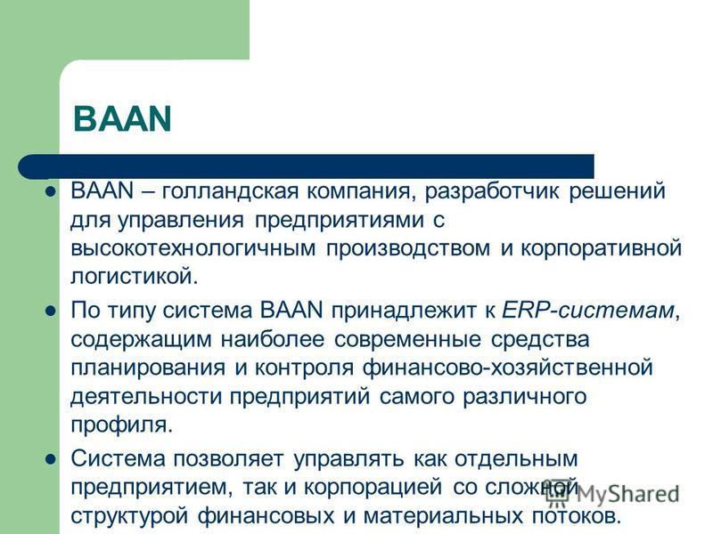 BAAN BAAN – голландская компания, разработчик решений для управления предприятиями с высокотехнологичным производством и корпоративной логистикой. По типу система BAAN принадлежит к ERP-системам, содержащим наиболее современные средства планирования