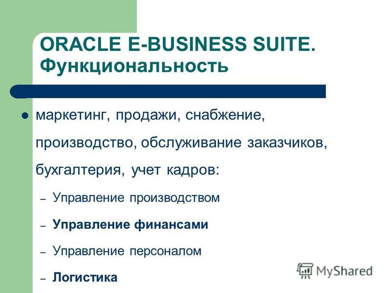 ORACLE E-BUSINESS SUITE. Функциональность маркетинг, продажи, снабжение, производство, обслуживание заказчиков, бухгалтерия, учет кадров: – Управление производством – Управление финансами – Управление персоналом – Логистика – Управление проектами