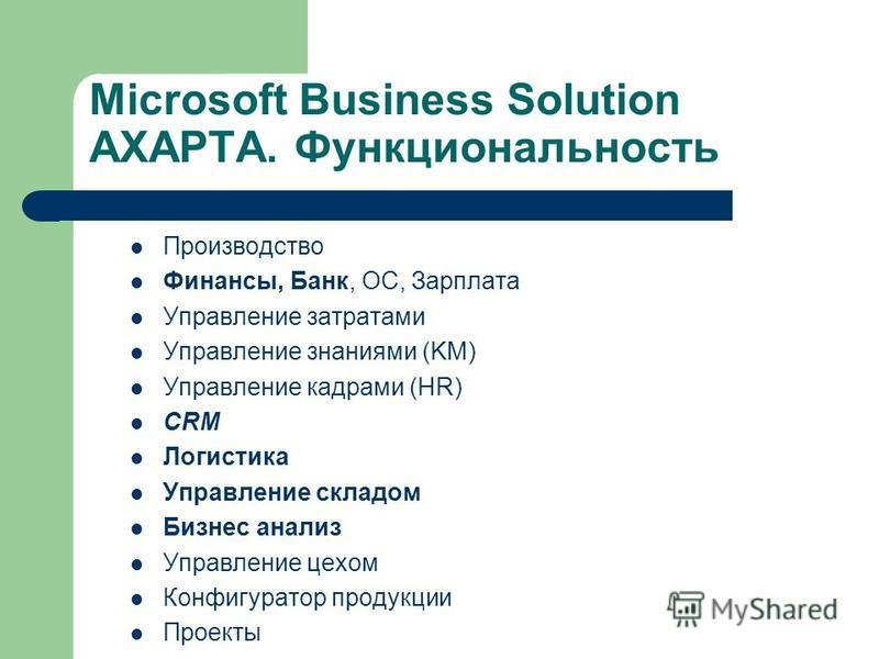 Microsoft Business Solution AXAPTA. Функциональность Производство Финансы, Банк, ОС, Зарплата Управление затратами Управление знаниями (KM) Управление кадрами (HR) CRM Логистика Управление складом Бизнес анализ Управление цехом Конфигуратор продукции