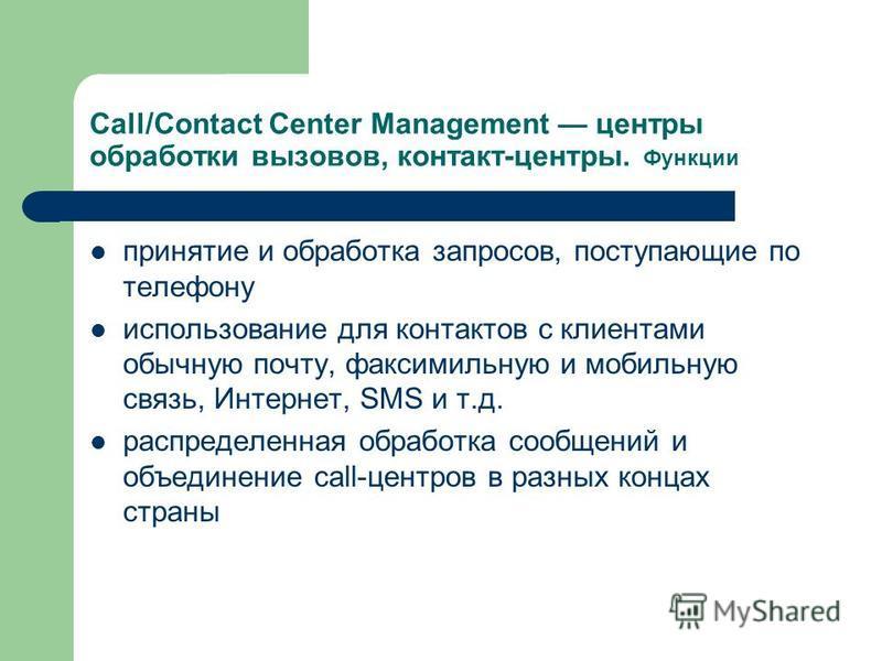 Call/Contact Center Management центры обработки вызовов, контакт-центры. Функции принятие и обработка запросов, поступающие по телефону использование для контактов с клиентами обычную почту, факсимильную и мобильную связь, Интернет, SMS и т.д. распре