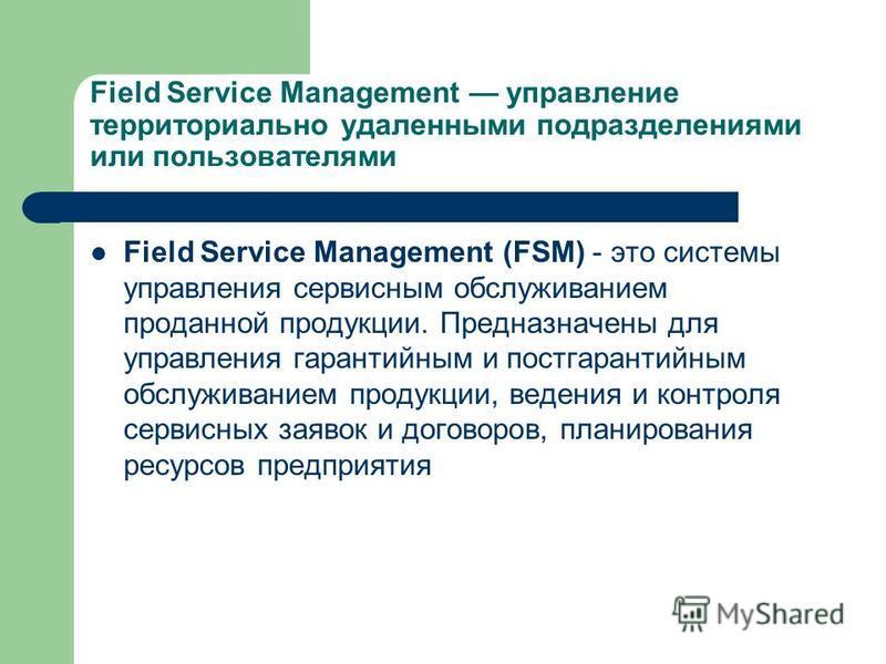 Field Service Management управление территориально удаленными подразделениями или пользователями Field Service Management (FSM) - это системы управления сервисным обслуживанием проданной продукции. Предназначены для управления гарантийным и постгаран