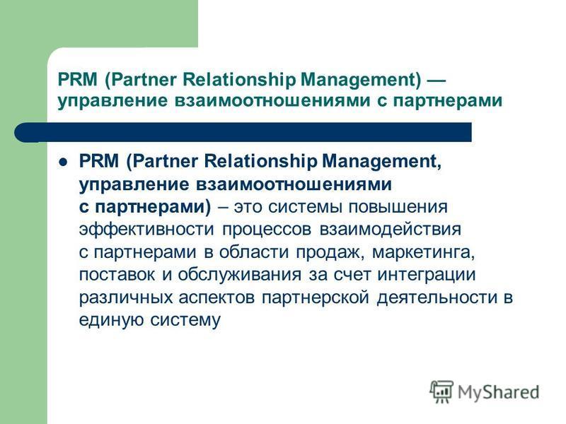 PRM (Partner Relationship Management) управление взаимоотношениями с партнерами PRM (Partner Relationship Management, управление взаимоотношениями с партнерами) – это системы повышения эффективности процессов взаимодействия с партнерами в области про