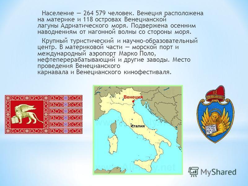 Население 264 579 человек. Венеция расположена на материке и 118 островах Венецианской лагуны Адриатического моря. Подвержена осенним наводнениям от нагонной волны со стороны моря. Крупный туристический и научно-образовательный центр. В материковой ч